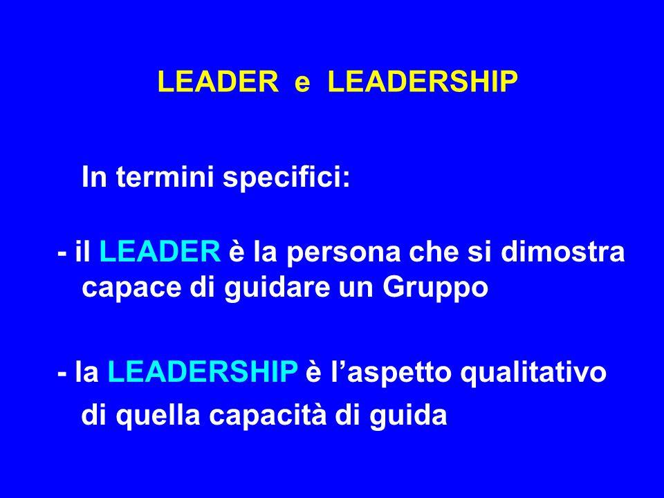 LEADER e LEADERSHIP In termini generali: La LEADERSHIP è una forma di relazione sociale che nasce fra il LEADER ed i componenti di un Gruppo: senza Gruppo non ci possono essere LEADERS