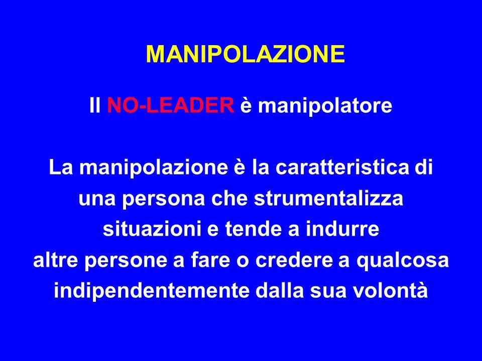 MANIPOLAZIONE Il NO-LEADER è manipolatore La manipolazione è la caratteristica di una persona che strumentalizza situazioni e tende a indurre altre pe