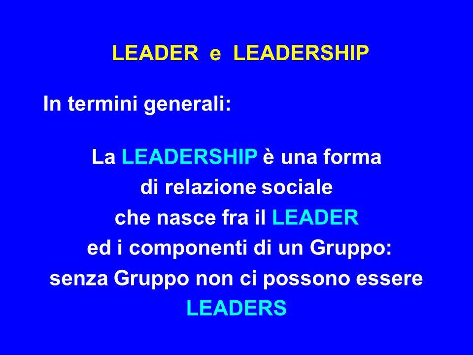 LEADER e LEADERSHIP In pratica: Il fattore determinante che crea, mantiene, rafforza la relazione sociale che nasce fra il Gruppo ed il suo LEADER è il modo con cui il LEADER esercita la sua LEADERSHIP