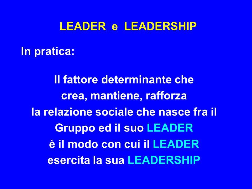 LEADER e LEADERSHIP In pratica: Il fattore determinante che crea, mantiene, rafforza la relazione sociale che nasce fra il Gruppo ed il suo LEADER è i