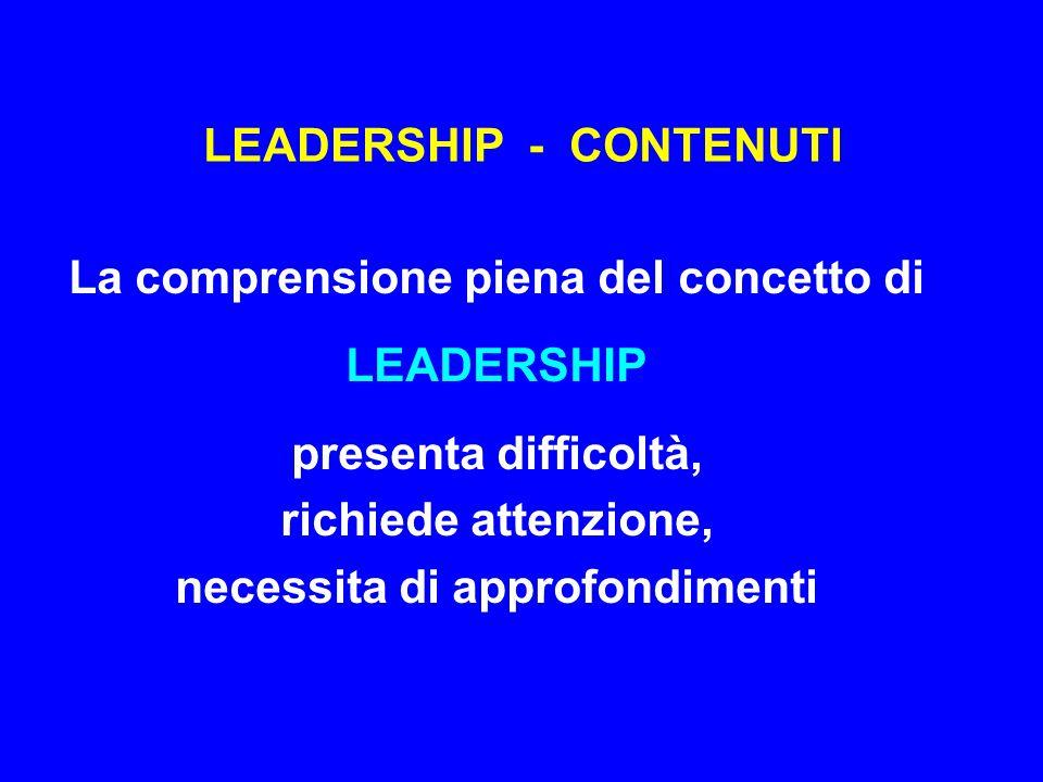 LEADERSHIP - CONTENUTI La comprensione piena del concetto di LEADERSHIP presenta difficoltà, richiede attenzione, necessita di approfondimenti