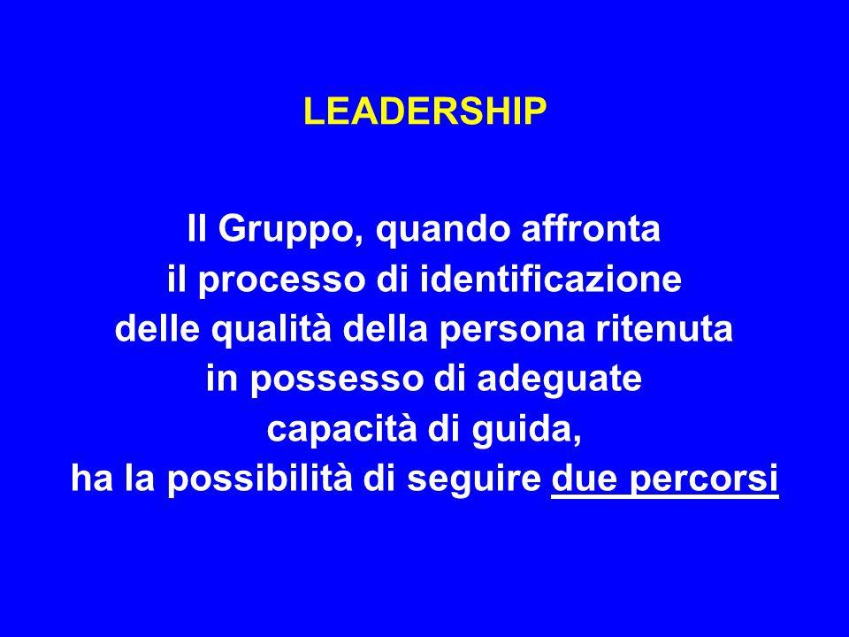 LEADER Un percorso segue la logica tradizionale secondo la quale il Gruppo identifica le qualità del LEADER perché riconosce in lui alcune determinate caratteristiche quasi mai evidenti di per sè: si tratta di un fatto emozionale e quindi del tutto soggettivo