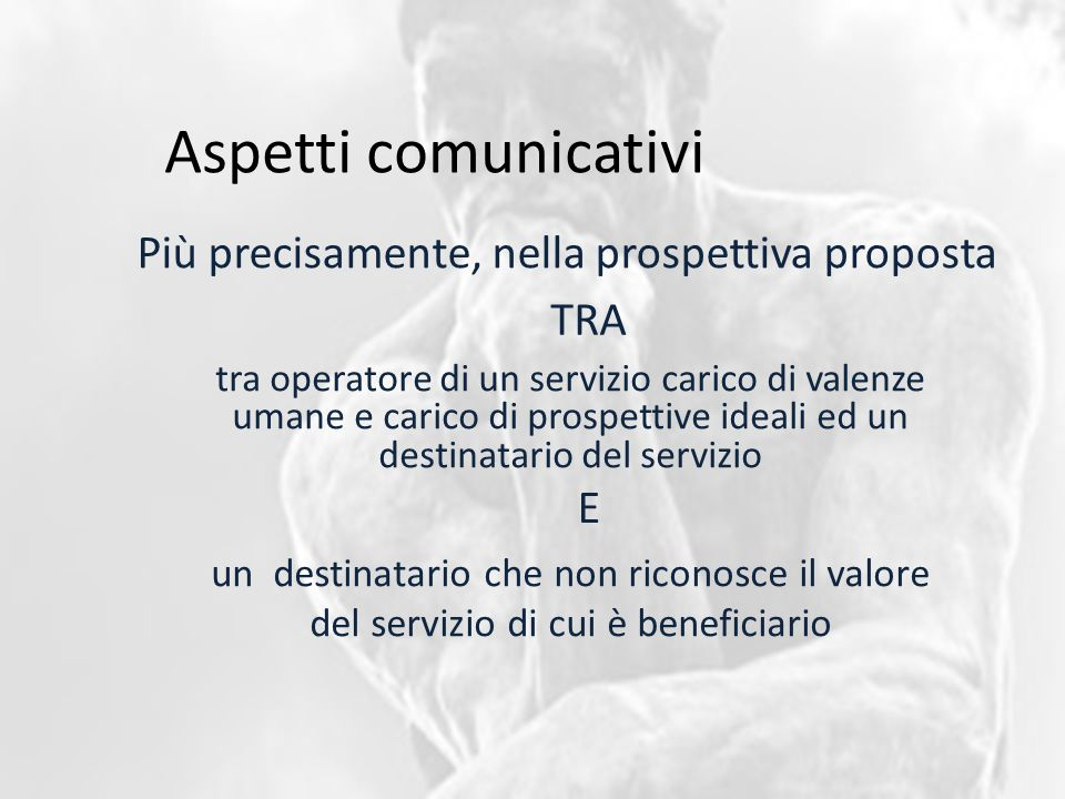 Aspetti comunicativi Più precisamente, nella prospettiva proposta tra operatore di un servizio carico di valenze umane e carico di prospettive ideali