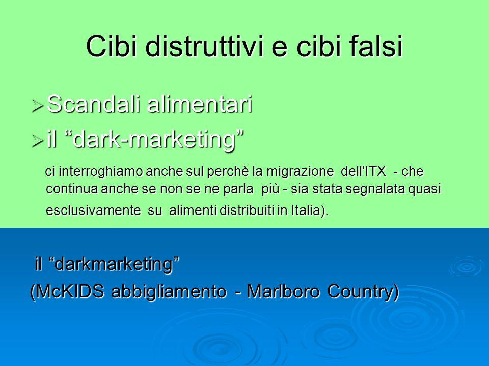 Cibi distruttivi e cibi falsi  Scandali alimentari  il dark-marketing ci interroghiamo anche sul perchè la migrazione dell ITX - che continua anche se non se ne parla più - sia stata segnalata quasi esclusivamente su alimenti distribuiti in Italia).