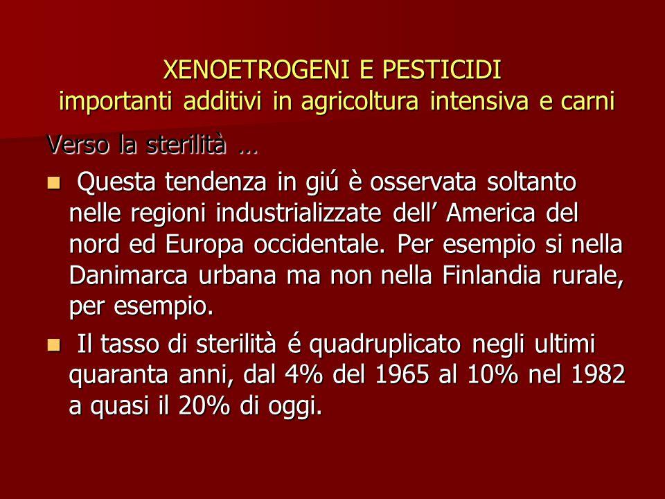 XENOETROGENI E PESTICIDI importanti additivi in agricoltura intensiva e carni Verso la sterilità … Questa tendenza in giú è osservata soltanto nelle regioni industrializzate dell' America del nord ed Europa occidentale.