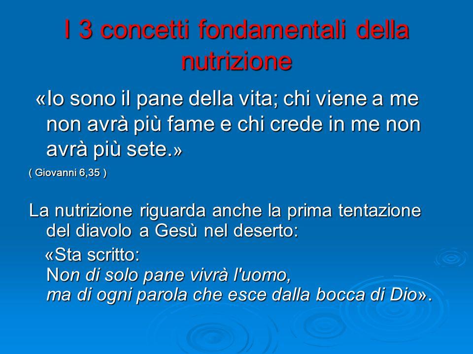I 3 concetti fondamentali della nutrizione «Io sono il pane della vita; chi viene a me non avrà più fame e chi crede in me non avrà più sete.