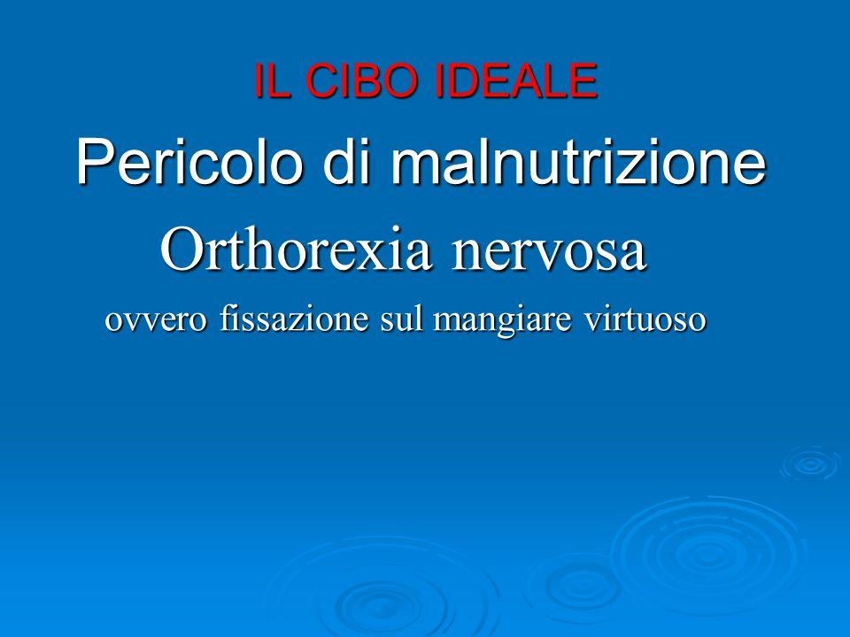 IL CIBO IDEALE Pericolo di malnutrizione Orthorexia nervosa Orthorexia nervosa ovvero fissazione sul mangiare virtuoso ovvero fissazione sul mangiare virtuoso