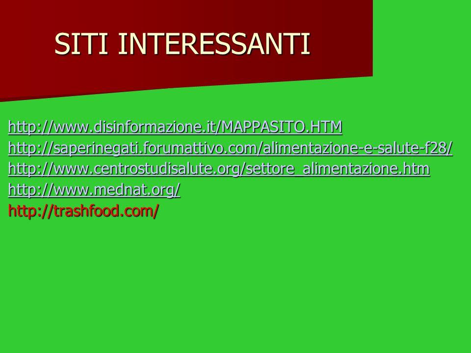 SITI INTERESSANTI http://www.disinformazione.it/MAPPASITO.HTM http://saperinegati.forumattivo.com/alimentazione-e-salute-f28/ http://www.centrostudisalute.org/settore_alimentazione.htm http://www.mednat.org/ http://trashfood.com/