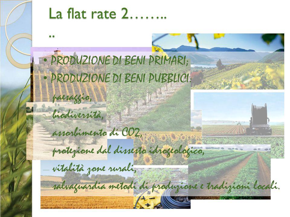 La flat rate 2…….... PRODUZIONE DI BENI PRIMARI; PRODUZIONE DI BENI PUBBLICI: – paesaggio, – biodiversità, – assorbimento di CO2, – protezione dal dis
