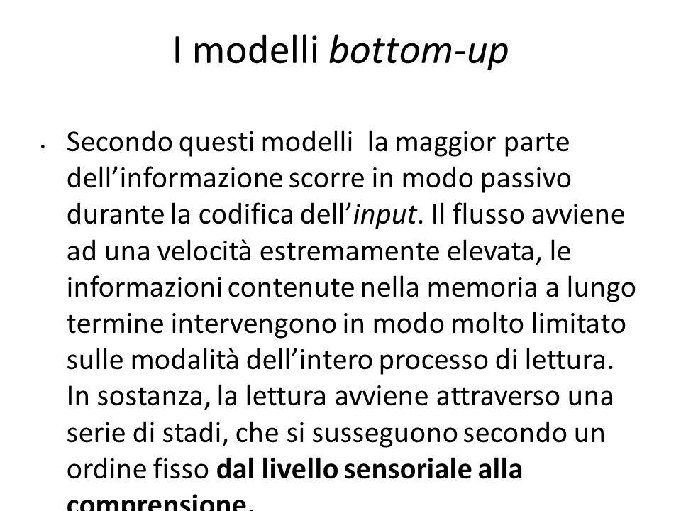 I modelli bottom-up Secondo questi modelli la maggior parte dell'informazione scorre in modo passivo durante la codifica dell'input. Il flusso avviene