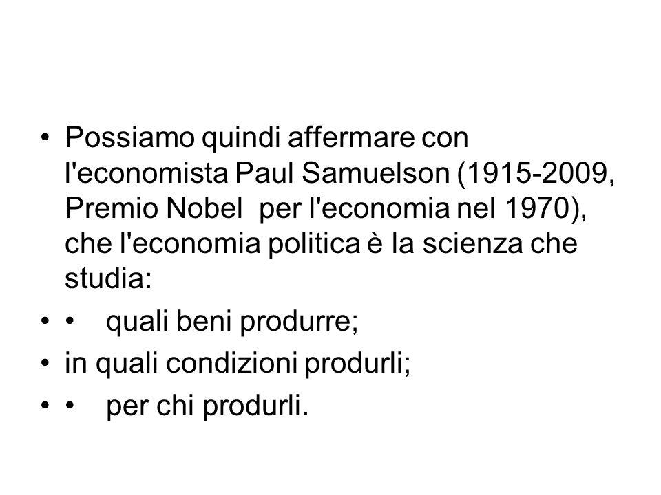 Possiamo quindi affermare con l economista Paul Samuelson (1915-2009, Premio Nobel per l economia nel 1970), che l economia politica è la scienza che studia: quali beni produrre; in quali condizioni produrli; per chi produrli.