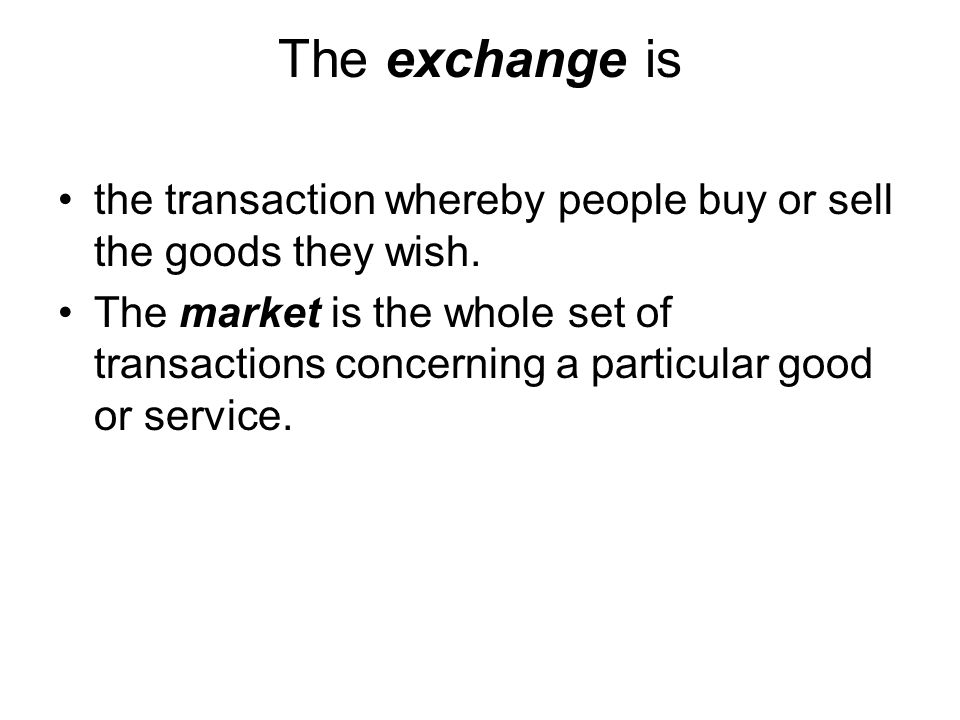 The exchange is the transaction whereby people buy or sell the goods they wish. The market is the whole set of transactions concerning a particular go