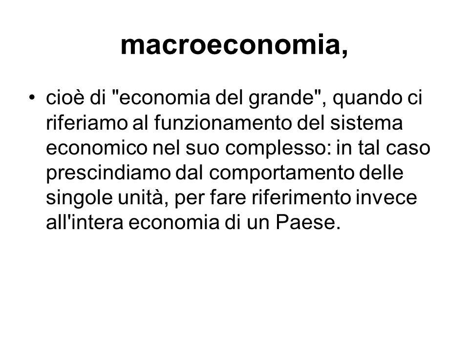 macroeconomia, cioè di economia del grande , quando ci riferiamo al funzionamento del sistema economico nel suo complesso: in tal caso prescindiamo dal comportamento delle singole unità, per fare riferimento invece all intera economia di un Paese.