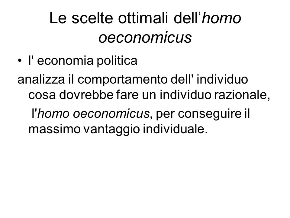 Le scelte ottimali dell'homo oeconomicus l economia politica analizza il comportamento dell individuo cosa dovrebbe fare un individuo razionale, l homo oeconomicus, per conseguire il massimo vantaggio individuale.