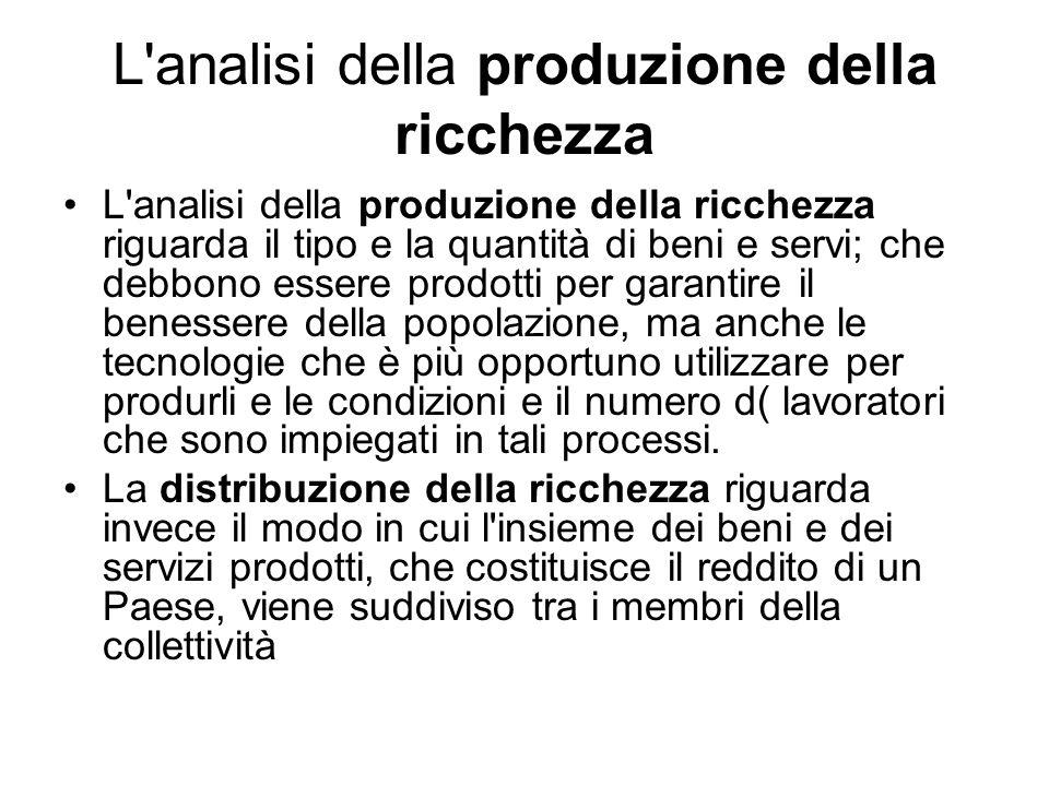 L'analisi della produzione della ricchezza L'analisi della produzione della ricchezza riguarda il tipo e la quantità di beni e servi; che debbono esse
