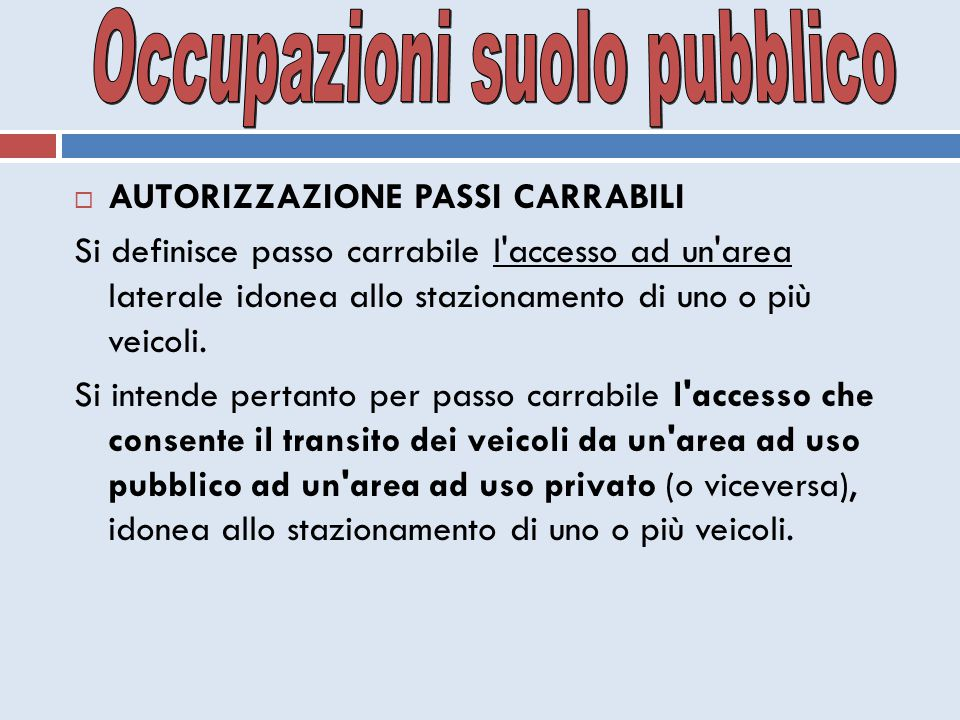  AUTORIZZAZIONE PASSI CARRABILI Si definisce passo carrabile l'accesso ad un'area laterale idonea allo stazionamento di uno o più veicoli. Si intende