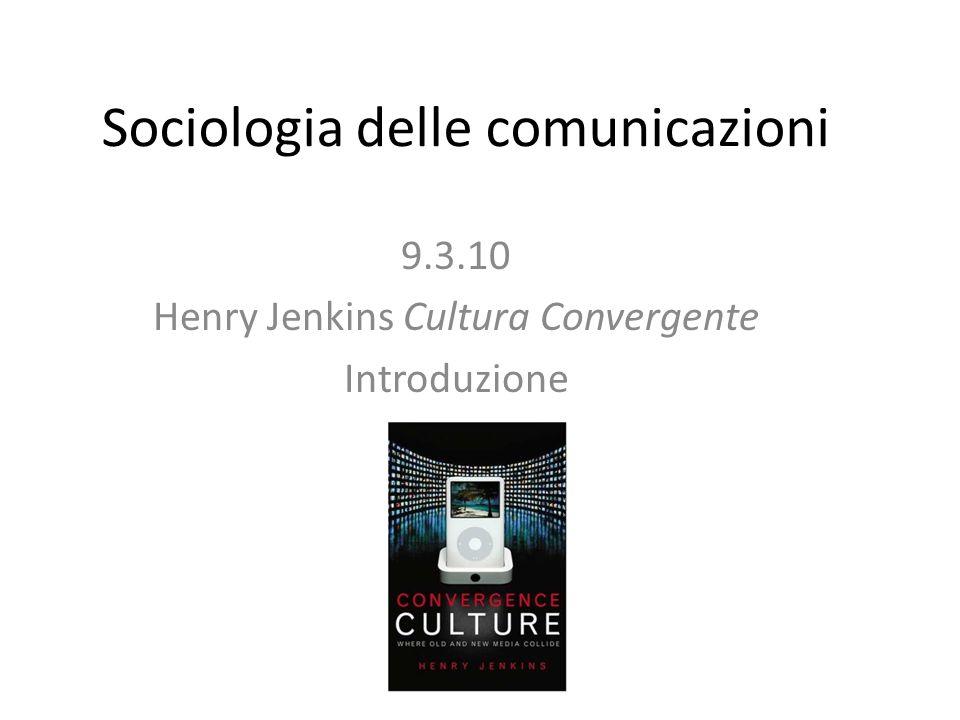 Sociologia delle comunicazioni 9.3.10 Henry Jenkins Cultura Convergente Introduzione