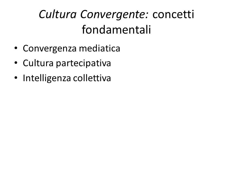 Cultura Convergente: concetti fondamentali Convergenza mediatica Cultura partecipativa Intelligenza collettiva