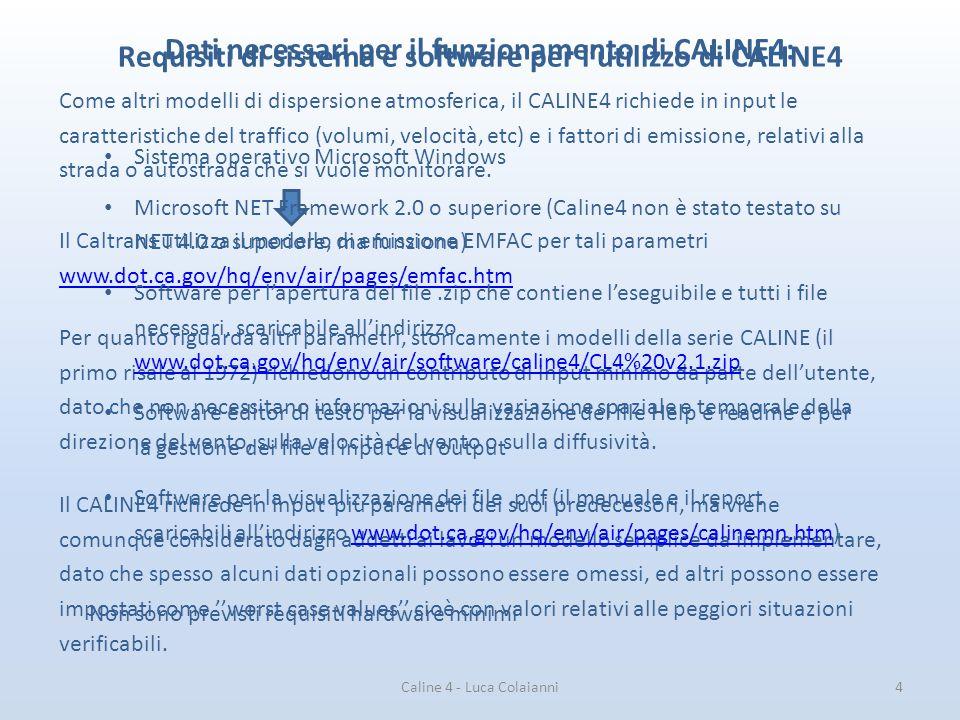 Caline 4 - Luca Colaianni5 Giudizio sulla semplicità di utilizzo Come già detto, la maggiore novità di CALINE4 rispetto alle versioni precedenti, che ne rende decisamente più semplice ed intuitivo l'utilizzo, è la presenza dell'interfaccia grafica GUI Finestra di comando di input di CALINE3 Finestra grafica di input di CALINE4 Per quanto riguarda il modello ambientale in sé, Caline4 è comunemente considerato un programma semplice da utilizzare, dato che 1) simula una situazione di inquinamento da fonti lineari 2) richiede un minimo contributo di input 3) produce un output facilmente leggibile