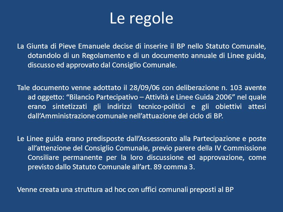 Le regole La Giunta di Pieve Emanuele decise di inserire il BP nello Statuto Comunale, dotandolo di un Regolamento e di un documento annuale di Linee guida, discusso ed approvato dal Consiglio Comunale.