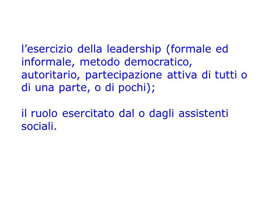 l'esercizio della leadership (formale ed informale, metodo democratico, autoritario, partecipazione attiva di tutti o di una parte, o di pochi); il ruolo esercitato dal o dagli assistenti sociali.