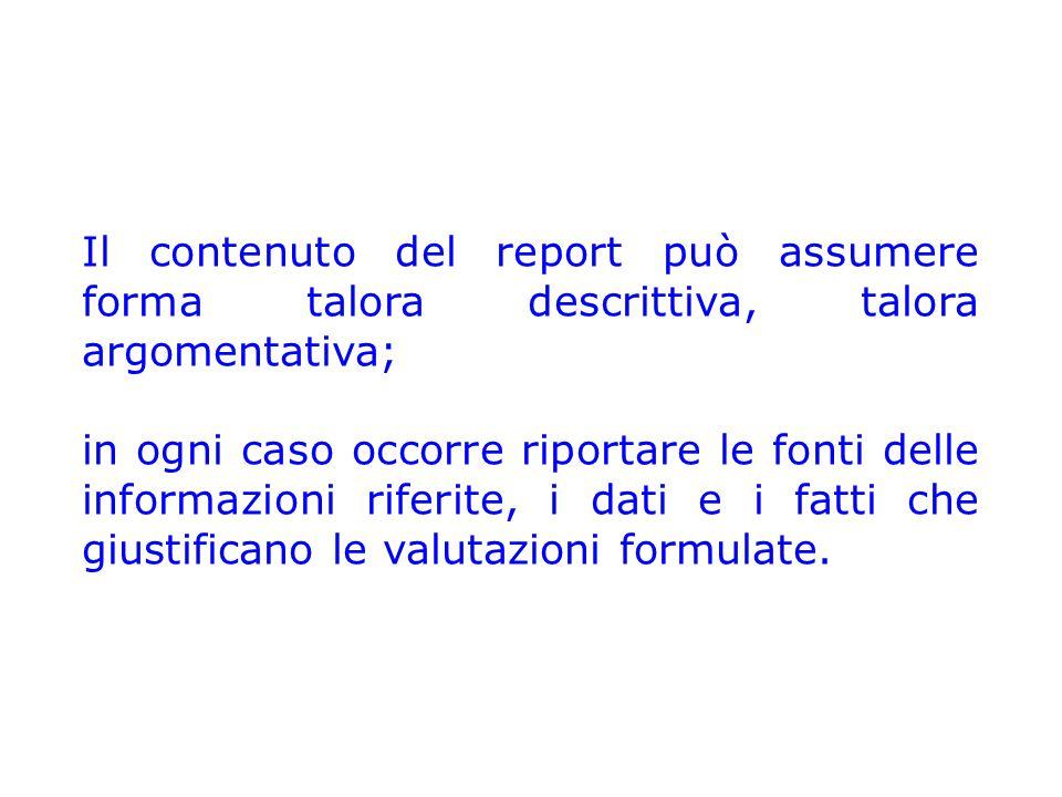 Il contenuto del report può assumere forma talora descrittiva, talora argomentativa; in ogni caso occorre riportare le fonti delle informazioni riferite, i dati e i fatti che giustificano le valutazioni formulate.
