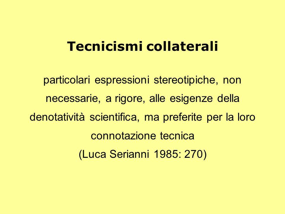 Tecnicismi collaterali particolari espressioni stereotipiche, non necessarie, a rigore, alle esigenze della denotatività scientifica, ma preferite per la loro connotazione tecnica (Luca Serianni 1985: 270)