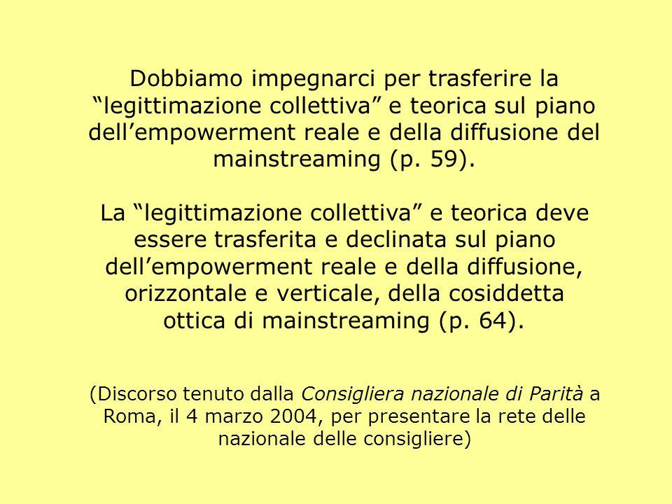 Dobbiamo impegnarci per trasferire la legittimazione collettiva e teorica sul piano dell'empowerment reale e della diffusione del mainstreaming (p.