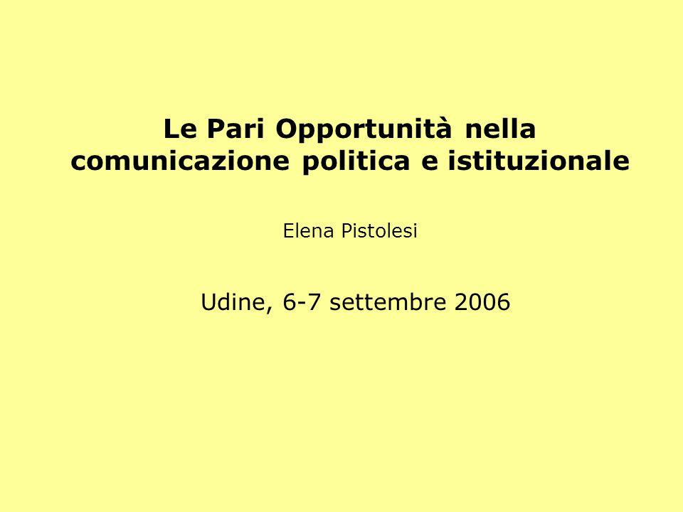 Le Pari Opportunità nella comunicazione politica e istituzionale Elena Pistolesi Udine, 6-7 settembre 2006