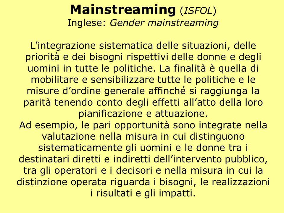 Mainstreaming (ISFOL) Inglese: Gender mainstreaming L'integrazione sistematica delle situazioni, delle priorità e dei bisogni rispettivi delle donne e degli uomini in tutte le politiche.