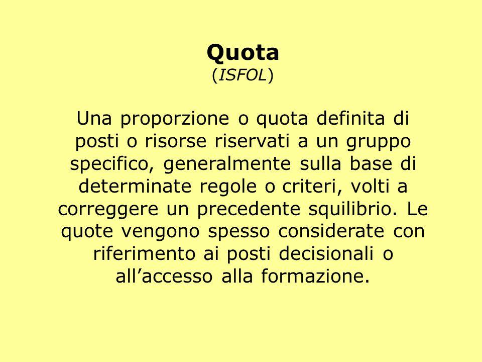 Quota (ISFOL) Una proporzione o quota definita di posti o risorse riservati a un gruppo specifico, generalmente sulla base di determinate regole o criteri, volti a correggere un precedente squilibrio.