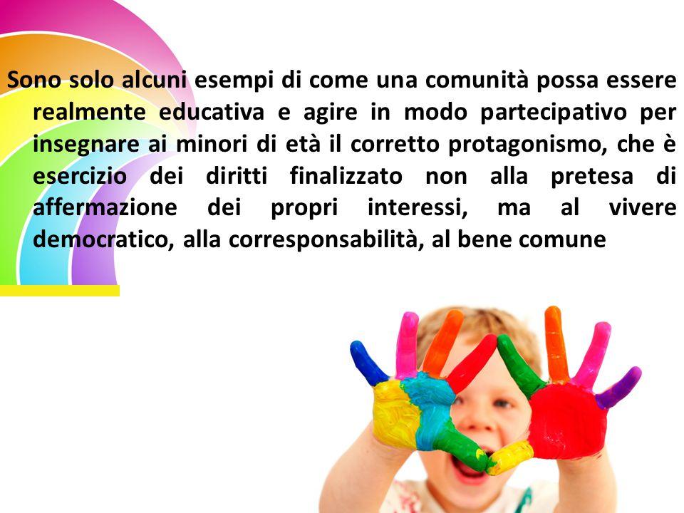 Sono solo alcuni esempi di come una comunità possa essere realmente educativa e agire in modo partecipativo per insegnare ai minori di età il corretto protagonismo, che è esercizio dei diritti finalizzato non alla pretesa di affermazione dei propri interessi, ma al vivere democratico, alla corresponsabilità, al bene comune