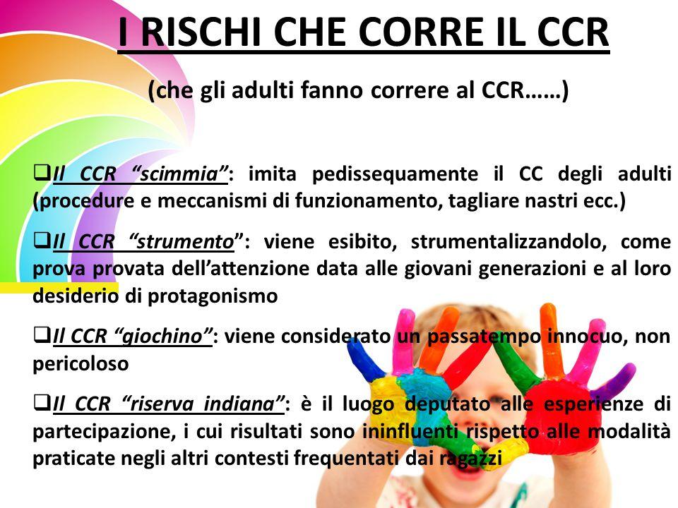I RISCHI CHE CORRE IL CCR (che gli adulti fanno correre al CCR……)  Il CCR scimmia : imita pedissequamente il CC degli adulti (procedure e meccanismi di funzionamento, tagliare nastri ecc.)  Il CCR strumento : viene esibito, strumentalizzandolo, come prova provata dell'attenzione data alle giovani generazioni e al loro desiderio di protagonismo  Il CCR giochino : viene considerato un passatempo innocuo, non pericoloso  Il CCR riserva indiana : è il luogo deputato alle esperienze di partecipazione, i cui risultati sono ininfluenti rispetto alle modalità praticate negli altri contesti frequentati dai ragazzi