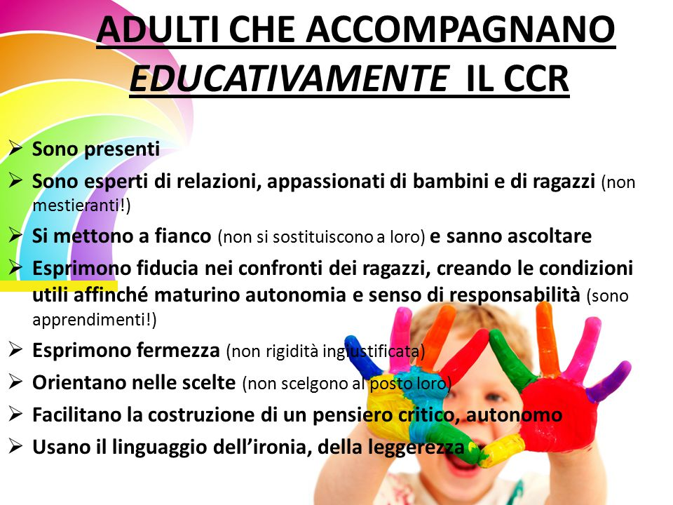 ADULTI CHE ACCOMPAGNANO EDUCATIVAMENTE IL CCR  Sono presenti  Sono esperti di relazioni, appassionati di bambini e di ragazzi (non mestieranti!)  Si mettono a fianco (non si sostituiscono a loro) e sanno ascoltare  Esprimono fiducia nei confronti dei ragazzi, creando le condizioni utili affinché maturino autonomia e senso di responsabilità (sono apprendimenti!)  Esprimono fermezza (non rigidità ingiustificata)  Orientano nelle scelte (non scelgono al posto loro)  Facilitano la costruzione di un pensiero critico, autonomo  Usano il linguaggio dell'ironia, della leggerezza