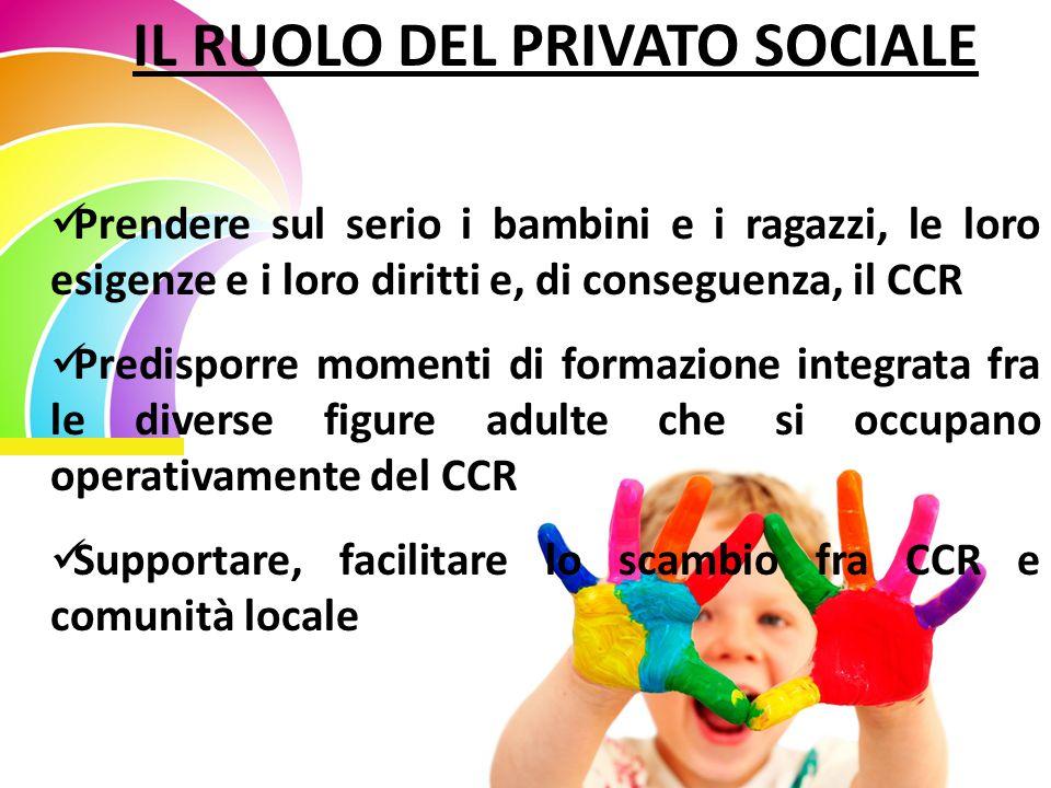 IL RUOLO DEL PRIVATO SOCIALE Prendere sul serio i bambini e i ragazzi, le loro esigenze e i loro diritti e, di conseguenza, il CCR Predisporre momenti