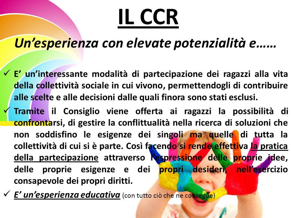 IL CCR Un'esperienza con elevate potenzialità e…… E' un'interessante modalità di partecipazione dei ragazzi alla vita della collettività sociale in cui vivono, permettendogli di contribuire alle scelte e alle decisioni dalle quali finora sono stati esclusi.