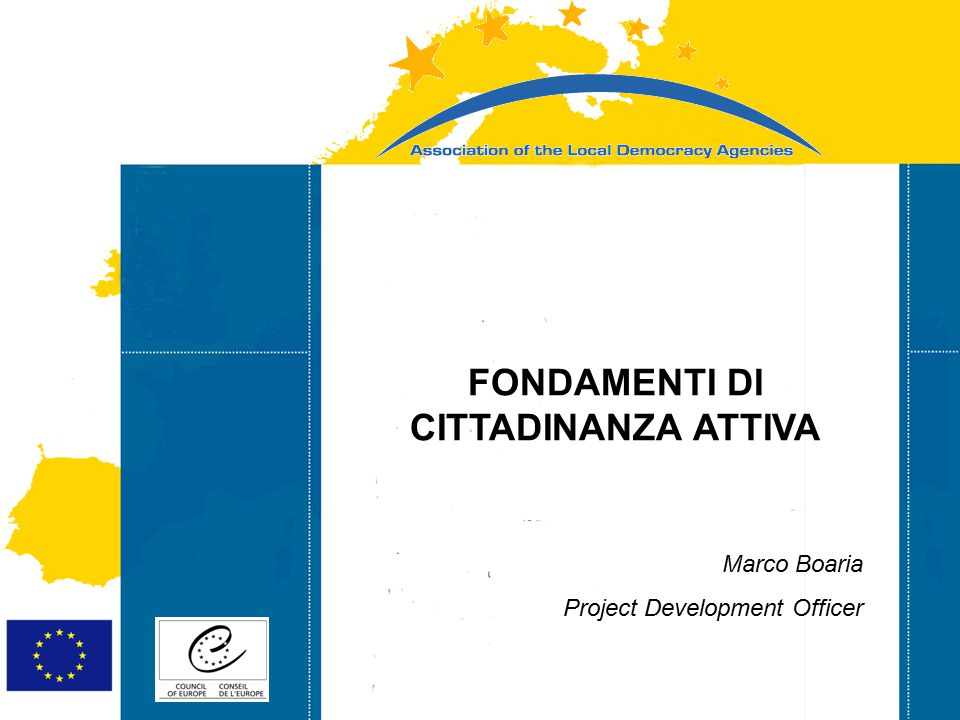 Strasbourg 05/06/07 Strasbourg 31/07/07 FONDAMENTI DI CITTADINANZA ATTIVA Marco Boaria Project Development Officer