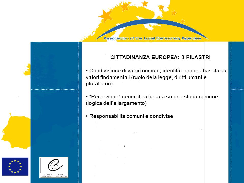 Strasbourg 05/06/07 Strasbourg 31/07/07 CITTADINANZA EUROPEA: 3 PILASTRI Condivisione di valori comuni; identità europea basata su valori findamentali (ruolo dela legge, diritti umani e pluralismo) Percezione geografica basata su una storia comune (logica dell'allargamento) Responsabilità comuni e condivise