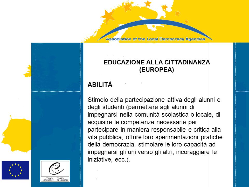 Strasbourg 05/06/07 Strasbourg 31/07/07 EDUCAZIONE ALLA CITTADINANZA (EUROPEA) ABILITÁ Stimolo della partecipazione attiva degli alunni e degli studenti (permettere agli alunni di impegnarsi nella comunità scolastica o locale, di acquisire le competenze necessarie per partecipare in maniera responsabile e critica alla vita pubblica, offrire loro sperimentazioni pratiche della democrazia, stimolare le loro capacità ad impegnarsi gli uni verso gli altri, incoraggiare le iniziative, ecc.).