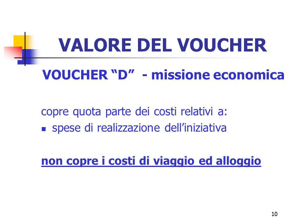 10 VALORE DEL VOUCHER VOUCHER D - missione economica copre quota parte dei costi relativi a: spese di realizzazione dell'iniziativa non copre i costi di viaggio ed alloggio