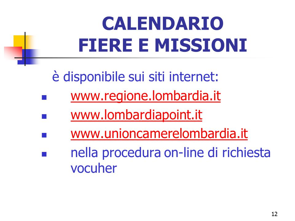 12 CALENDARIO FIERE E MISSIONI è disponibile sui siti internet: www.regione.lombardia.it www.lombardiapoint.it www.unioncamerelombardia.it nella procedura on-line di richiesta vocuher