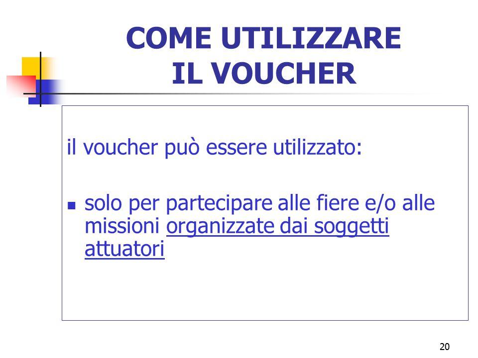 20 COME UTILIZZARE IL VOUCHER il voucher può essere utilizzato: solo per partecipare alle fiere e/o alle missioni organizzate dai soggetti attuatori