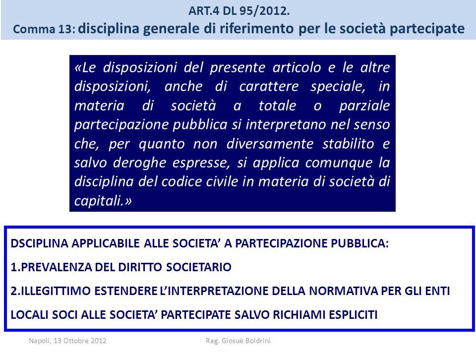 Napoli, 13 Ottobre 2012Rag. Giosuè Boldrini ART.4 DL 95/2012. Comma 13: disciplina generale di riferimento per le società partecipate «Le disposizioni