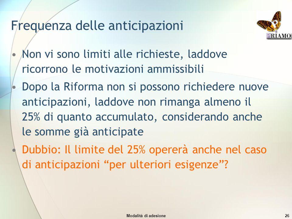 Modalità di adesione26 Frequenza delle anticipazioni Non vi sono limiti alle richieste, laddove ricorrono le motivazioni ammissibili Dopo la Riforma n