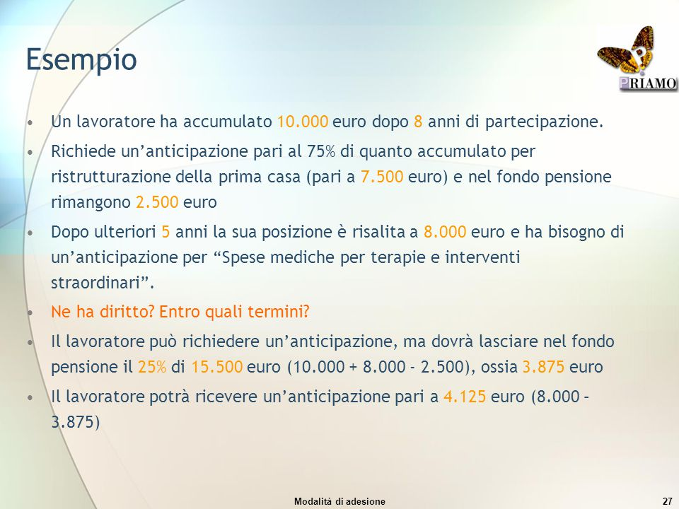 Modalità di adesione27 Esempio Un lavoratore ha accumulato 10.000 euro dopo 8 anni di partecipazione. Richiede un'anticipazione pari al 75% di quanto