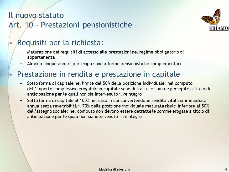 Modalità di adesione4 Il nuovo statuto Art. 10 – Prestazioni pensionistiche Requisiti per la richiesta: −Maturazione dei requisiti di accesso alle pre