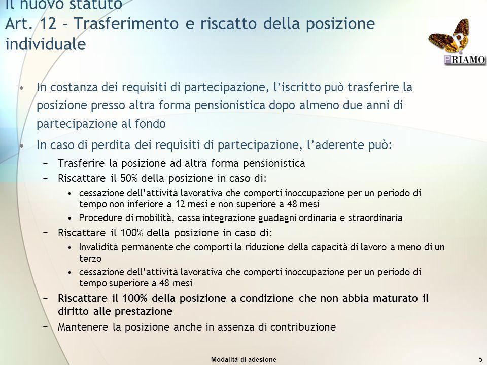 Modalità di adesione5 Il nuovo statuto Art. 12 – Trasferimento e riscatto della posizione individuale In costanza dei requisiti di partecipazione, l'i