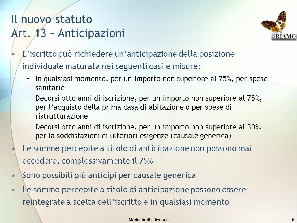 Modalità di adesione6 Il nuovo statuto Art. 13 – Anticipazioni L'iscritto può richiedere un'anticipazione della posizione individuale maturata nei seg