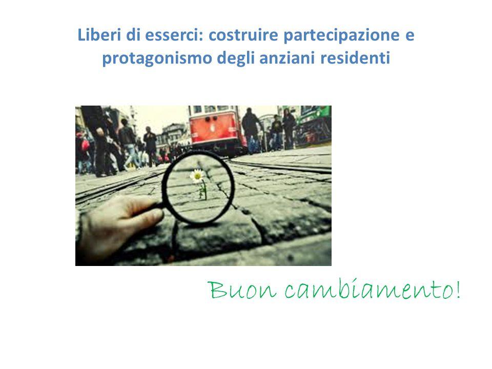 Liberi di esserci: costruire partecipazione e protagonismo degli anziani residenti Buon cambiamento!