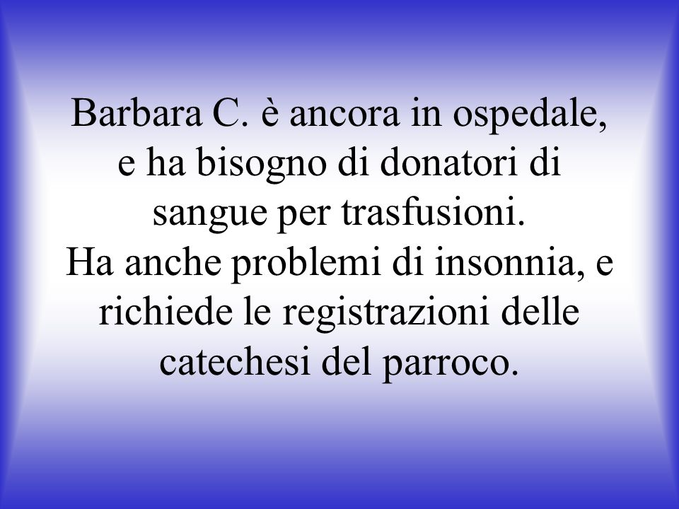 Barbara C. è ancora in ospedale, e ha bisogno di donatori di sangue per trasfusioni. Ha anche problemi di insonnia, e richiede le registrazioni delle